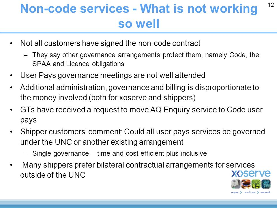 12 Non-code services - What is not working so well Not all customers have signed the non-code contract –They say other governance arrangements protect them, namely Code, the SPAA and Licence obligations User Pays governance meetings are not well attended Additional administration, governance and billing is disproportionate to the money involved (both for xoserve and shippers) GTs have received a request to move AQ Enquiry service to Code user pays Shipper customers' comment: Could all user pays services be governed under the UNC or another existing arrangement –Single governance – time and cost efficient plus inclusive Many shippers prefer bilateral contractual arrangements for services outside of the UNC