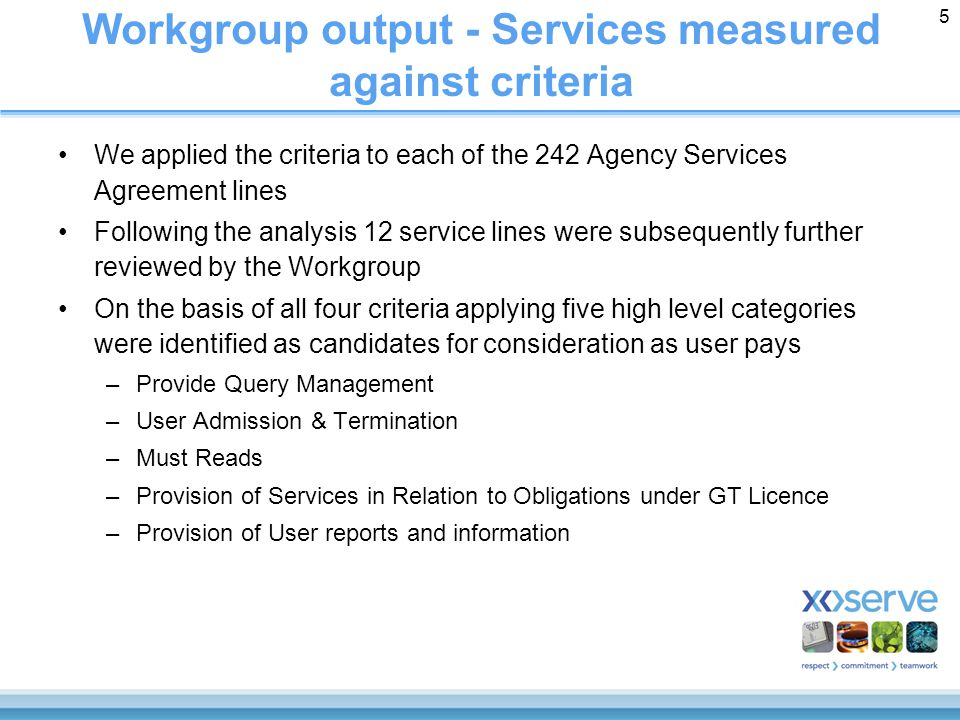 5 Workgroup output - Services measured against criteria We applied the criteria to each of the 242 Agency Services Agreement lines Following the analysis 12 service lines were subsequently further reviewed by the Workgroup On the basis of all four criteria applying five high level categories were identified as candidates for consideration as user pays –Provide Query Management –User Admission & Termination –Must Reads –Provision of Services in Relation to Obligations under GT Licence –Provision of User reports and information