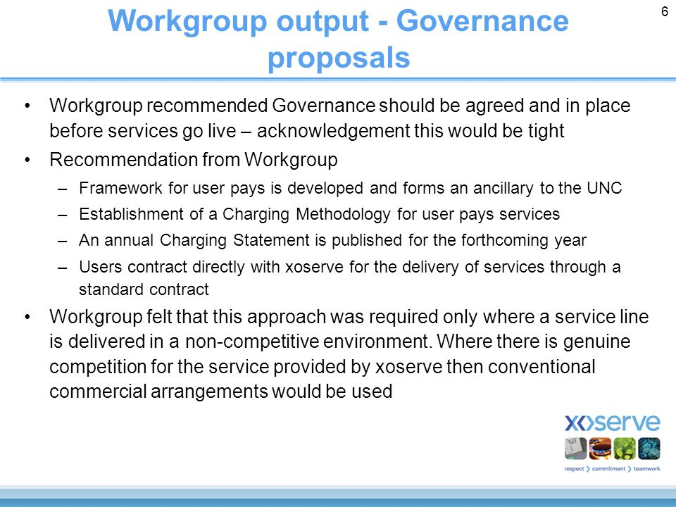 6 Workgroup output - Governance proposals Workgroup recommended Governance should be agreed and in place before services go live – acknowledgement this would be tight Recommendation from Workgroup –Framework for user pays is developed and forms an ancillary to the UNC –Establishment of a Charging Methodology for user pays services –An annual Charging Statement is published for the forthcoming year –Users contract directly with xoserve for the delivery of services through a standard contract Workgroup felt that this approach was required only where a service line is delivered in a non-competitive environment.
