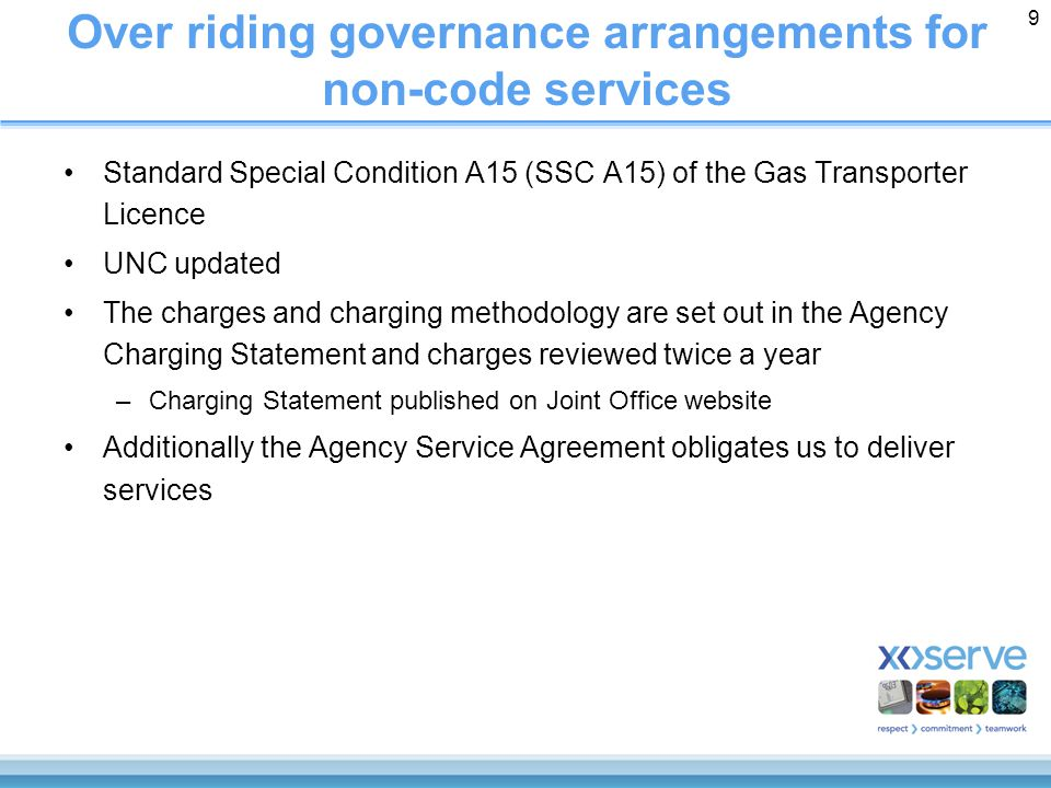 9 Over riding governance arrangements for non-code services Standard Special Condition A15 (SSC A15) of the Gas Transporter Licence UNC updated The charges and charging methodology are set out in the Agency Charging Statement and charges reviewed twice a year –Charging Statement published on Joint Office website Additionally the Agency Service Agreement obligates us to deliver services