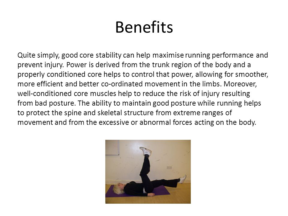 Benefits Quite simply, good core stability can help maximise running performance and prevent injury.