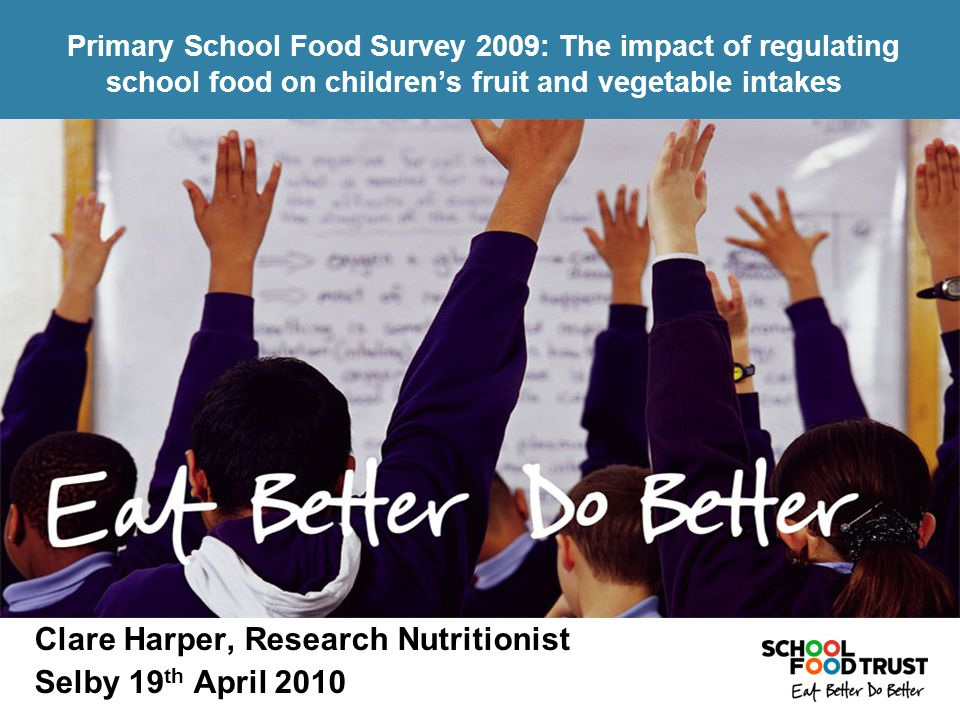 Clare Harper, Research Nutritionist Selby 19 th April 2010 Primary School Food Survey 2009: The impact of regulating school food on children's fruit and vegetable intakes