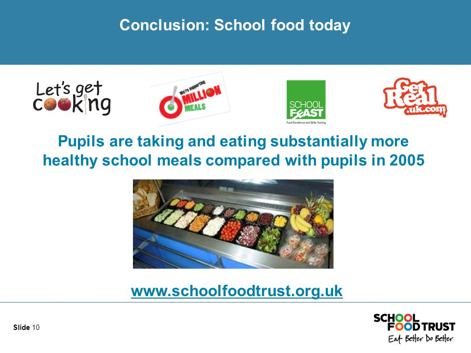 Conclusion: School food today Slide 10 Pupils are taking and eating substantially more healthy school meals compared with pupils in 2005 www.schoolfoodtrust.org.uk