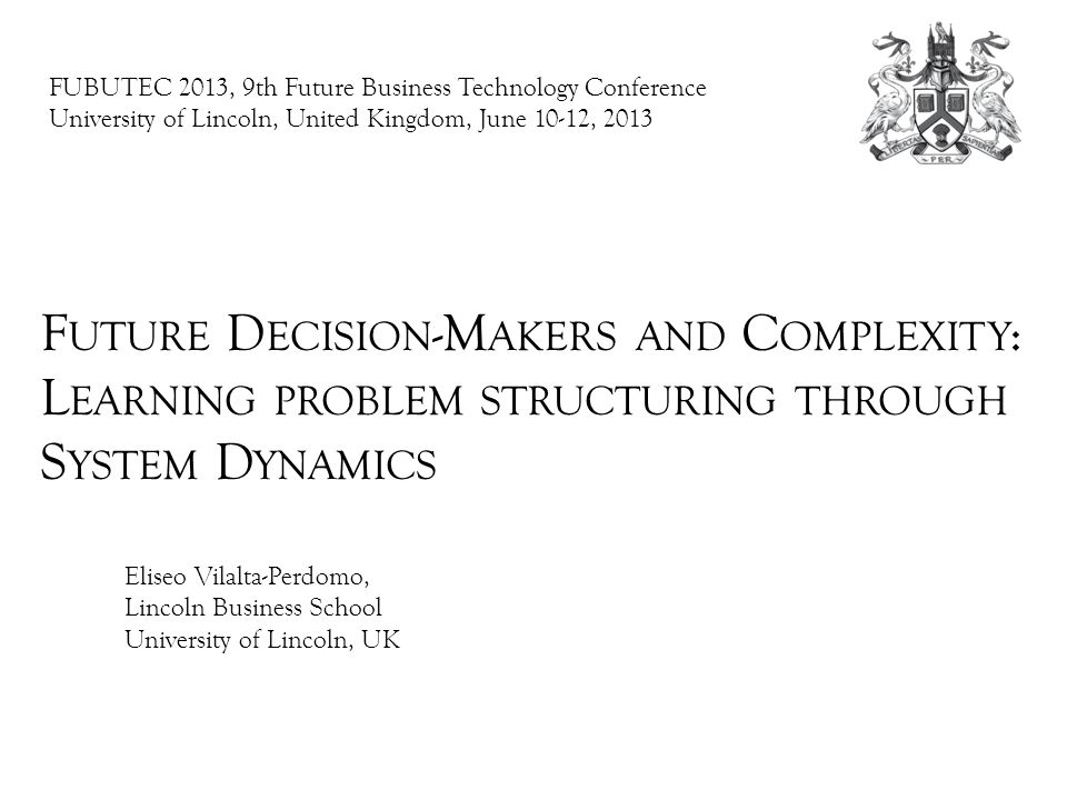 FUBUTEC 2013, 9th Future Business Technology Conference University of Lincoln, United Kingdom, June 10-12, 2013 F UTURE D ECISION -M AKERS AND C OMPLEXITY : L EARNING PROBLEM STRUCTURING THROUGH S YSTEM D YNAMICS Eliseo Vilalta-Perdomo, Lincoln Business School University of Lincoln, UK