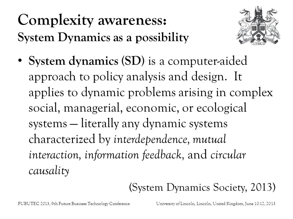 FUBUTEC 2013, 9th Future Business Technology ConferenceUniversity of Lincoln, Lincoln, United Kingdom, June 10-12, 2013 Complexity awareness: Aspects of reality explored through SD Business dynamics (Forrester 1961, Sterman 2002; Morecroft 2007; Warren 2008) Organizational behaviour (Senge 1992) Urban viability (Forrester 1969) Sustainability (Forrester 1973, Meadows et al, 1993) Systems thinking (Kauffman 1980)