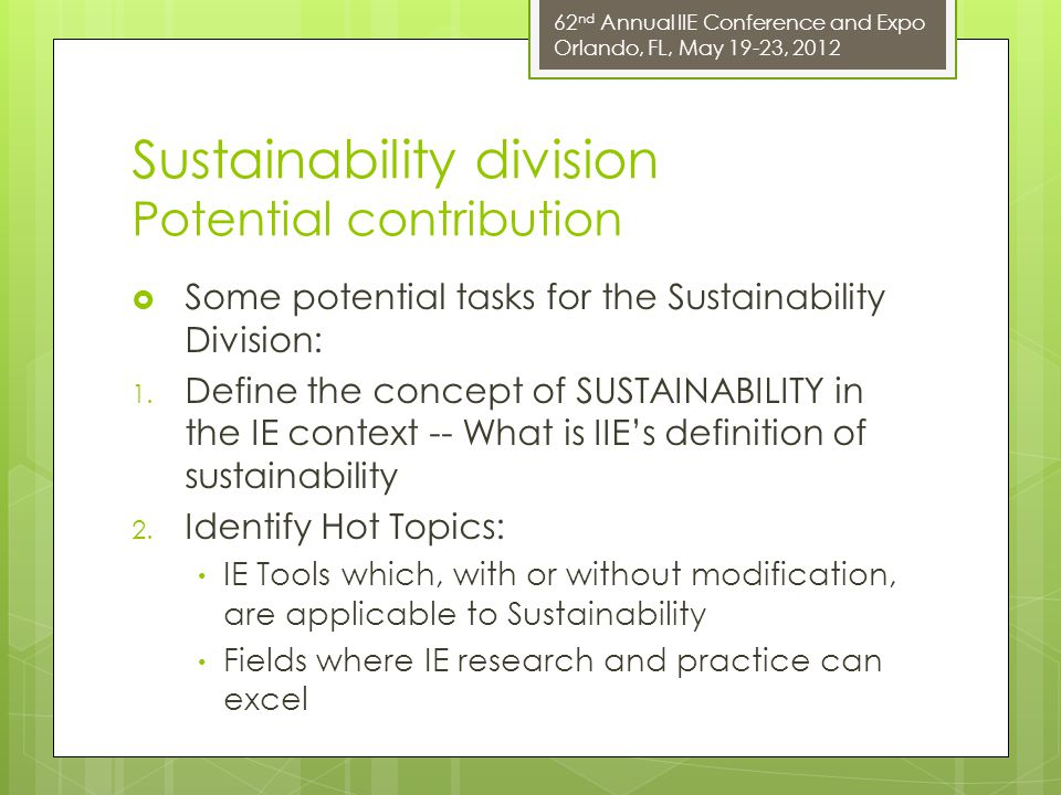 62 nd Annual IIE Conference and Expo Orlando, FL, May 19-23, 2012 Sustainability division Potential contribution  Some potential tasks for the Sustainability Division: 1.