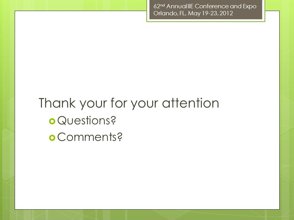 62 nd Annual IIE Conference and Expo Orlando, FL, May 19-23, 2012 Thank your for your attention  Questions.