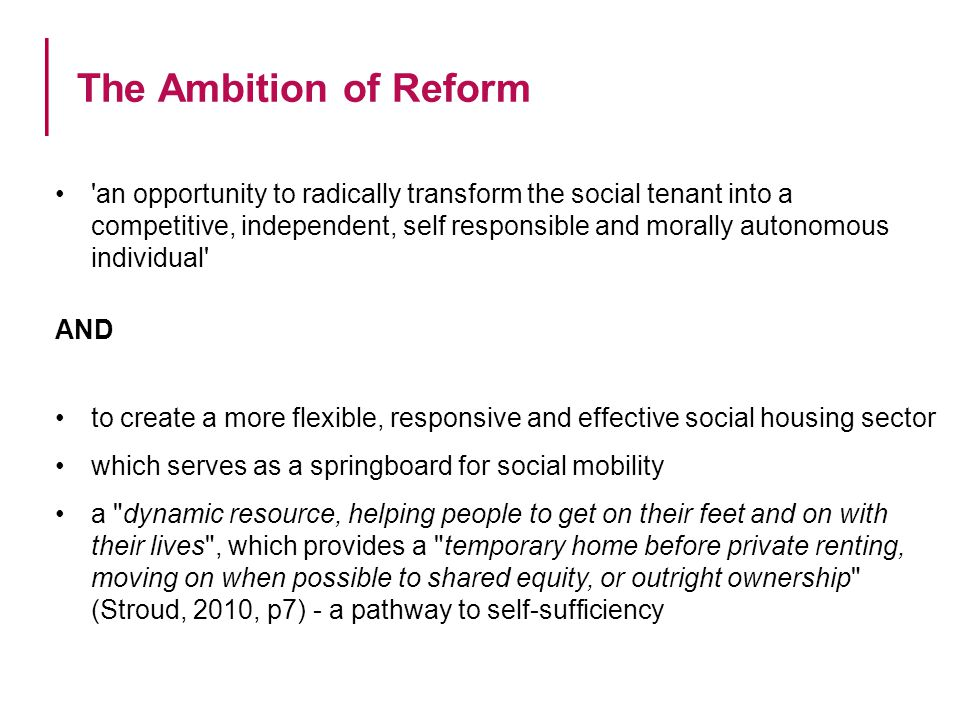 The Ambition of Reform an opportunity to radically transform the social tenant into a competitive, independent, self responsible and morally autonomous individual AND to create a more flexible, responsive and effective social housing sector which serves as a springboard for social mobility a dynamic resource, helping people to get on their feet and on with their lives , which provides a temporary home before private renting, moving on when possible to shared equity, or outright ownership (Stroud, 2010, p7) - a pathway to self-sufficiency