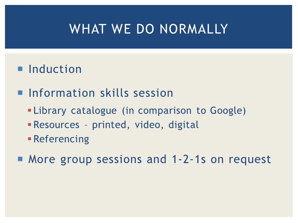 WHAT WE DO NORMALLY  Induction  Information skills session  Library catalogue (in comparison to Google)  Resources – printed, video, digital  Referencing  More group sessions and 1-2-1s on request
