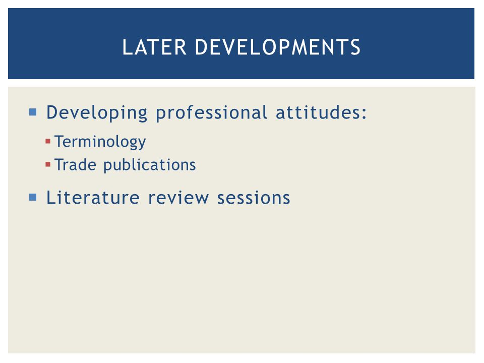 LATER DEVELOPMENTS  Developing professional attitudes:  Terminology  Trade publications  Literature review sessions