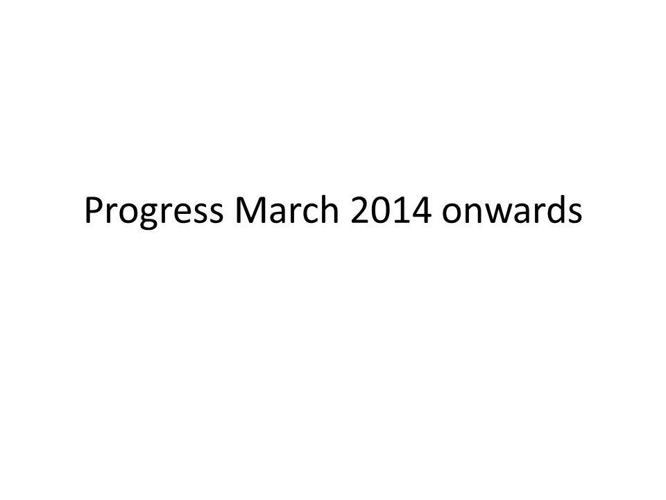 Progress March 2014 onwards