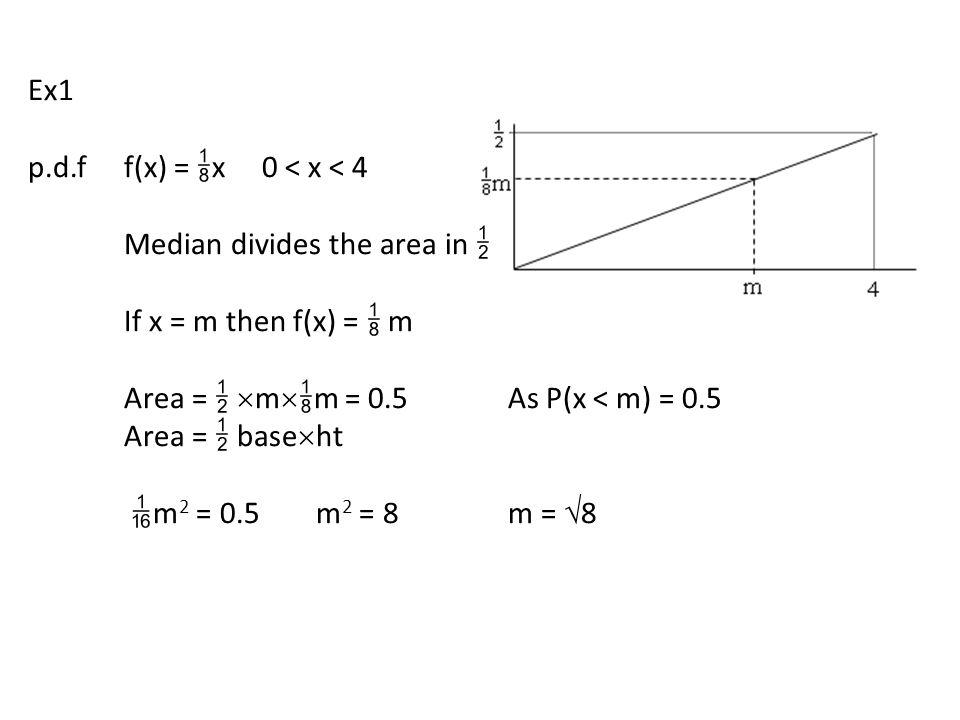 Ex1 p.d.ff(x) =  x 0 < x < 4 Median divides the area in  If x = m then f(x) =  m Area =   m   m = 0.5As P(x < m) = 0.5 Area =  base  ht  m 2 = 0.5m 2 = 8m =  8