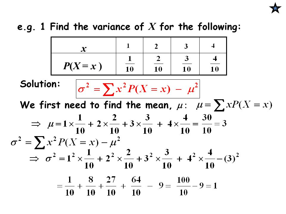 Solution: e.g. 1 Find the variance of X for the following: x P(X = x ) We first need to find the mean, 