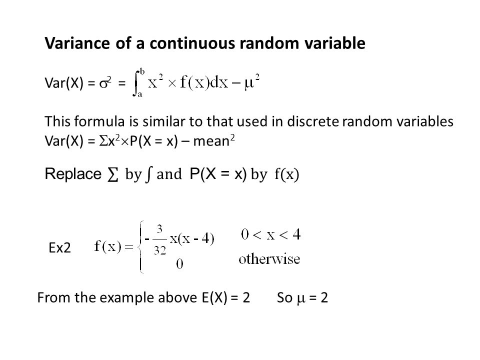 Variance of a continuous random variable Var(X) =  2 = This formula is similar to that used in discrete random variables Var(X) =  x 2  P(X = x) –