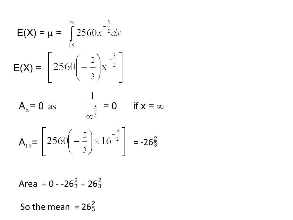 E(X) = A  = 0 as = 0 if x =  A 16 = = -26  Area = 0 - -26  = 26  So the mean = 26  E(X) =  =