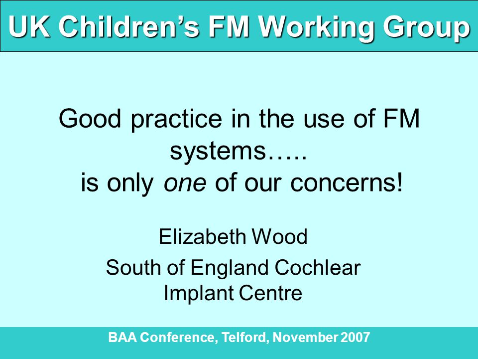 UK Children's FM Working Group BAA Conference, Telford, November 2007 To conclude  Exciting progress to date – all committed to continuing to develop good working relationships between all professionals  The ultimate goal is for a deaf child to be using an optimally effective FM system