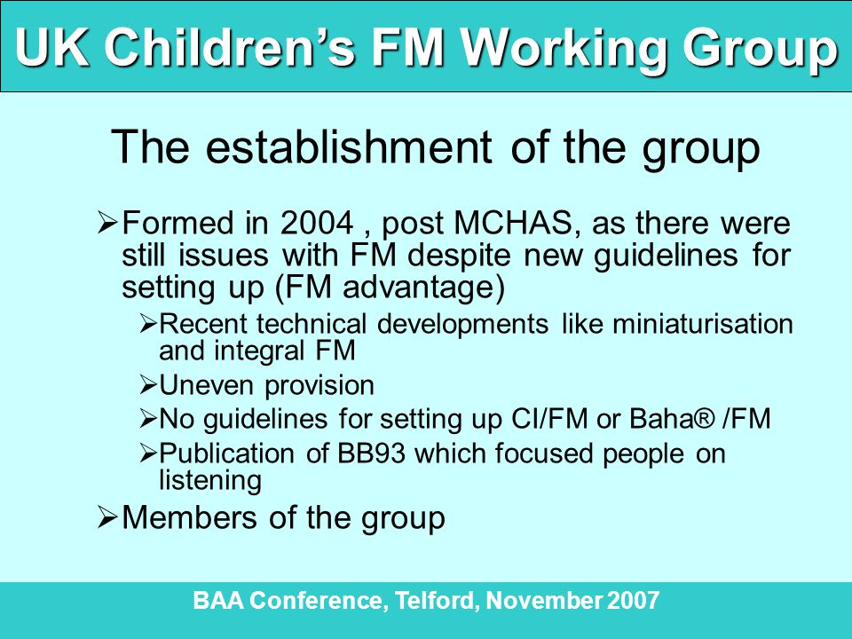 UK Children's FM Working Group BAA Conference, Telford, November 2007 The establishment of the group  Formed in 2004, post MCHAS, as there were still issues with FM despite new guidelines for setting up (FM advantage)  Recent technical developments like miniaturisation and integral FM  Uneven provision  No guidelines for setting up CI/FM or Baha® /FM  Publication of BB93 which focused people on listening  Members of the group