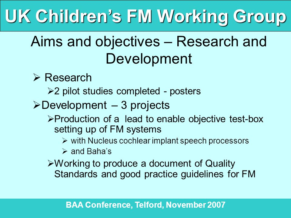 UK Children's FM Working Group BAA Conference, Telford, November 2007 Aims and objectives – Research and Development  Research  2 pilot studies completed - posters  Development – 3 projects  Production of a lead to enable objective test-box setting up of FM systems  with Nucleus cochlear implant speech processors  and Baha's  Working to produce a document of Quality Standards and good practice guidelines for FM