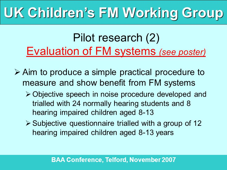 UK Children's FM Working Group BAA Conference, Telford, November 2007 Pilot research (2) Evaluation of FM systems (see poster)  Aim to produce a simple practical procedure to measure and show benefit from FM systems  Objective speech in noise procedure developed and trialled with 24 normally hearing students and 8 hearing impaired children aged 8-13  Subjective questionnaire trialled with a group of 12 hearing impaired children aged 8-13 years