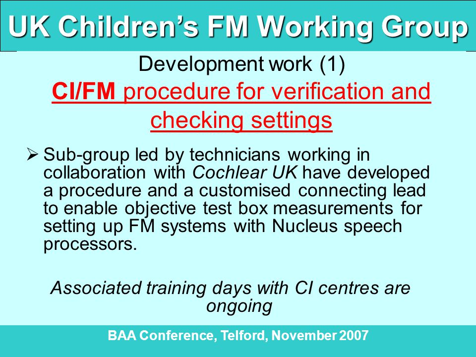 UK Children's FM Working Group BAA Conference, Telford, November 2007 Development work (1) CI/FM procedure for verification and checking settings  Sub-group led by technicians working in collaboration with Cochlear UK have developed a procedure and a customised connecting lead to enable objective test box measurements for setting up FM systems with Nucleus speech processors.