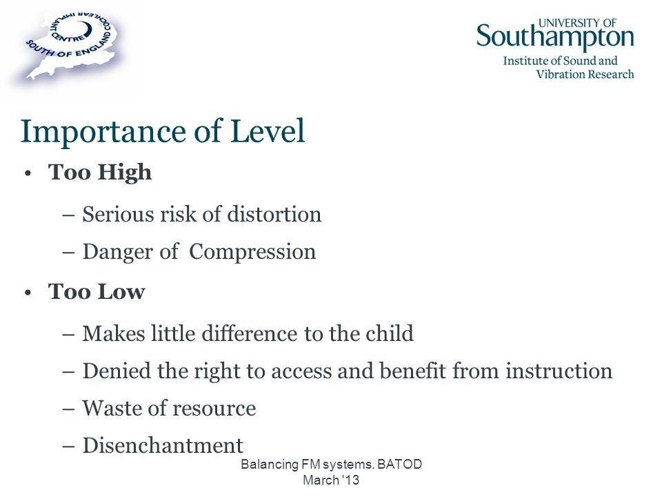 Importance of Level Too High –Serious risk of distortion –Danger of Compression Too Low –Makes little difference to the child –Denied the right to acc