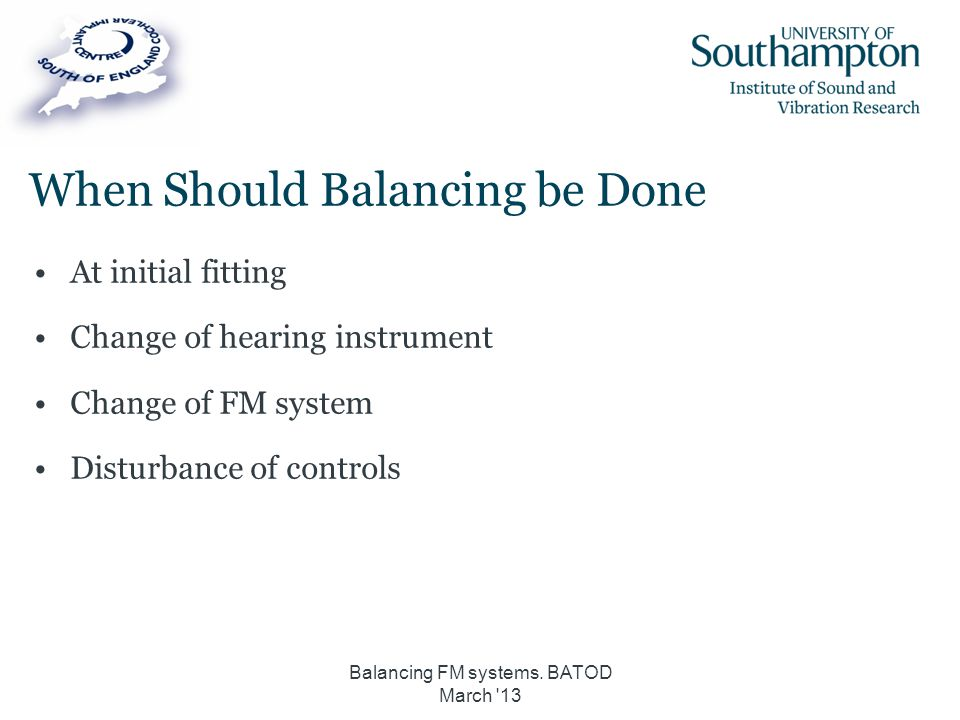 When Should Balancing be Done At initial fitting Change of hearing instrument Change of FM system Disturbance of controls Balancing FM systems. BATOD