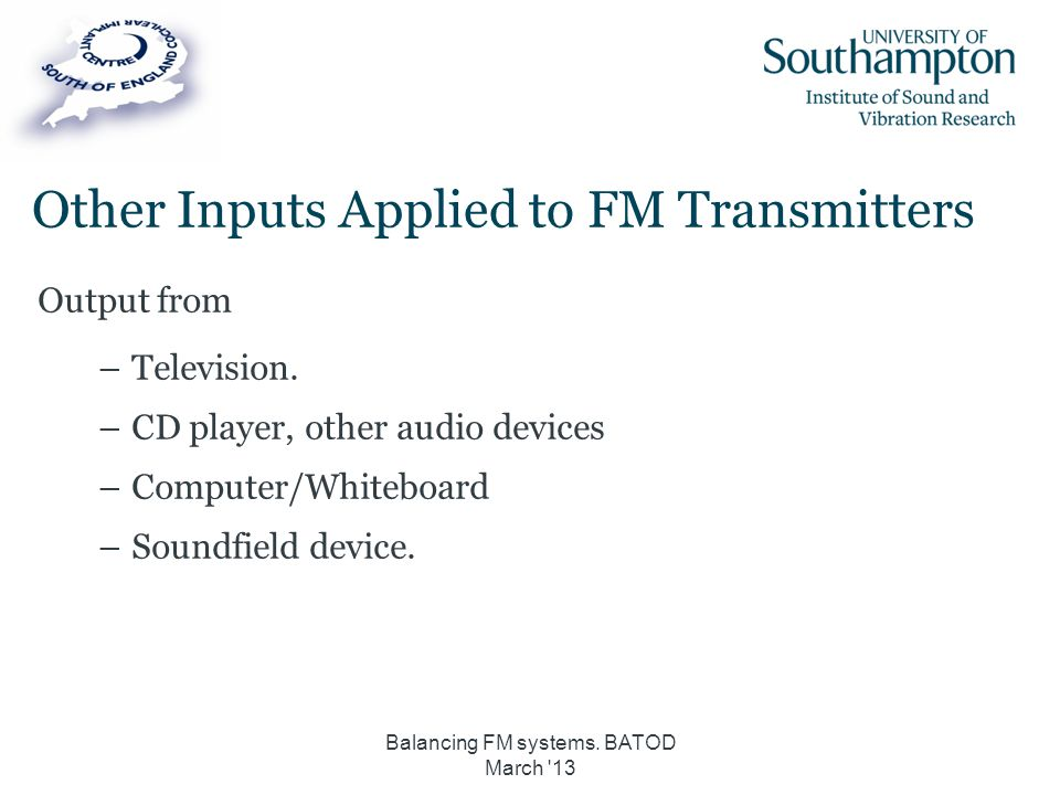 Other Inputs Applied to FM Transmitters Output from –Television. –CD player, other audio devices –Computer/Whiteboard –Soundfield device. Balancing FM