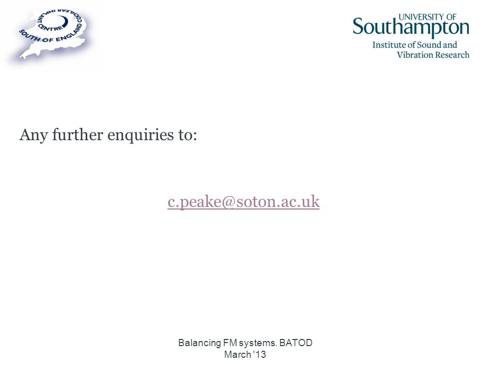 Any further enquiries to: c.peake@soton.ac.uk Balancing FM systems. BATOD March '13