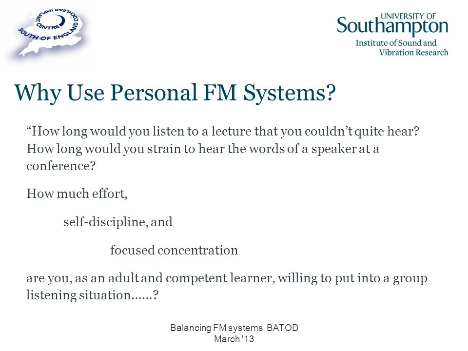"""Balancing FM systems. BATOD March '13 Why Use Personal FM Systems? """"How long would you listen to a lecture that you couldn't quite hear? How long woul"""