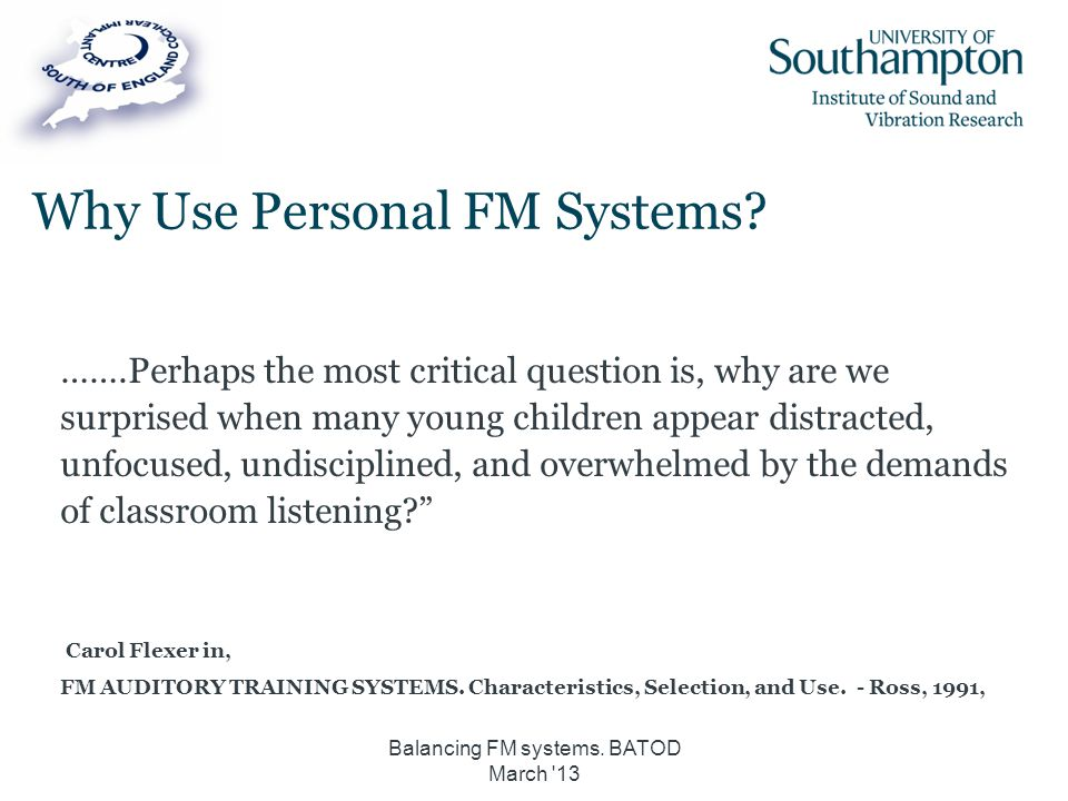 Why Use Personal FM Systems? …….Perhaps the most critical question is, why are we surprised when many young children appear distracted, unfocused, und