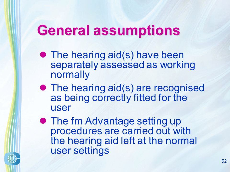 51 The practical advice bit before you start ……… Understand the different programmes programmed on a particular hearing aid Ask which hearing aid programme is intended for fm use.