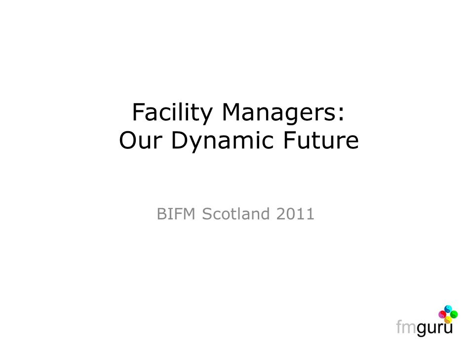BIFM Scotland 2011 Facility Managers: Our Dynamic Future