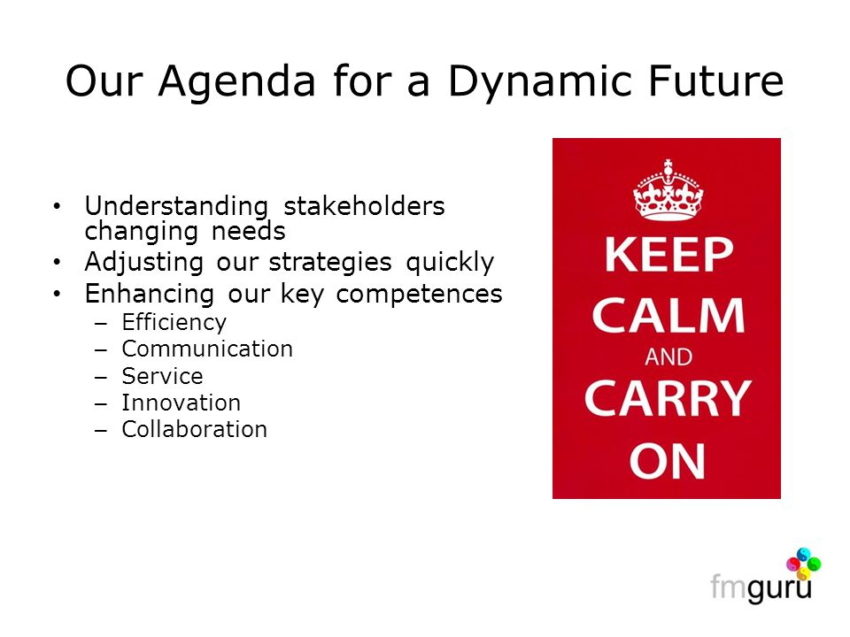 Our Agenda for a Dynamic Future Understanding stakeholders changing needs Adjusting our strategies quickly Enhancing our key competences – Efficiency – Communication – Service – Innovation – Collaboration