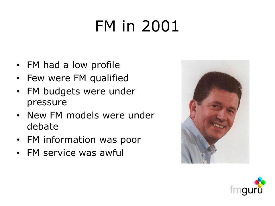 FM in 2001 FM had a low profile Few were FM qualified FM budgets were under pressure New FM models were under debate FM information was poor FM service was awful
