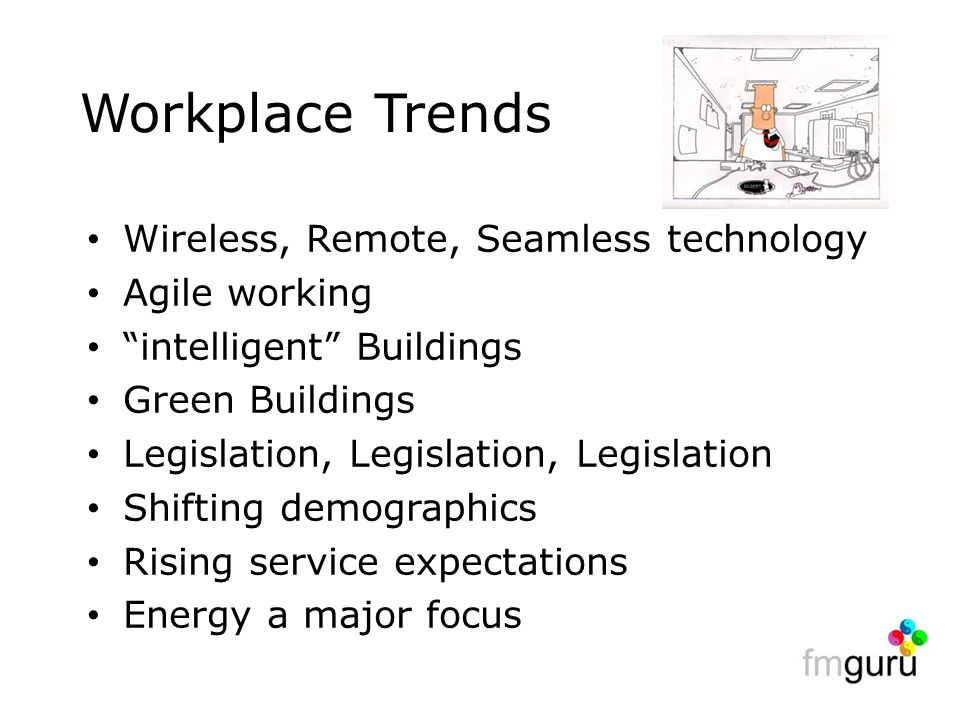 Workplace Trends Wireless, Remote, Seamless technology Agile working intelligent Buildings Green Buildings Legislation, Legislation, Legislation Shifting demographics Rising service expectations Energy a major focus