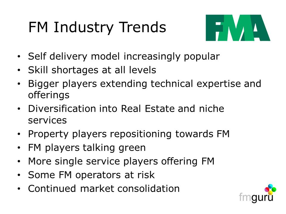FM Industry Trends Self delivery model increasingly popular Skill shortages at all levels Bigger players extending technical expertise and offerings Diversification into Real Estate and niche services Property players repositioning towards FM FM players talking green More single service players offering FM Some FM operators at risk Continued market consolidation