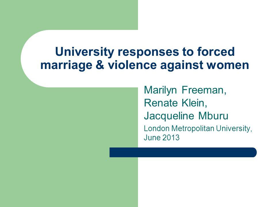 University responses to forced marriage & violence against women Marilyn Freeman, Renate Klein, Jacqueline Mburu London Metropolitan University, June 2013