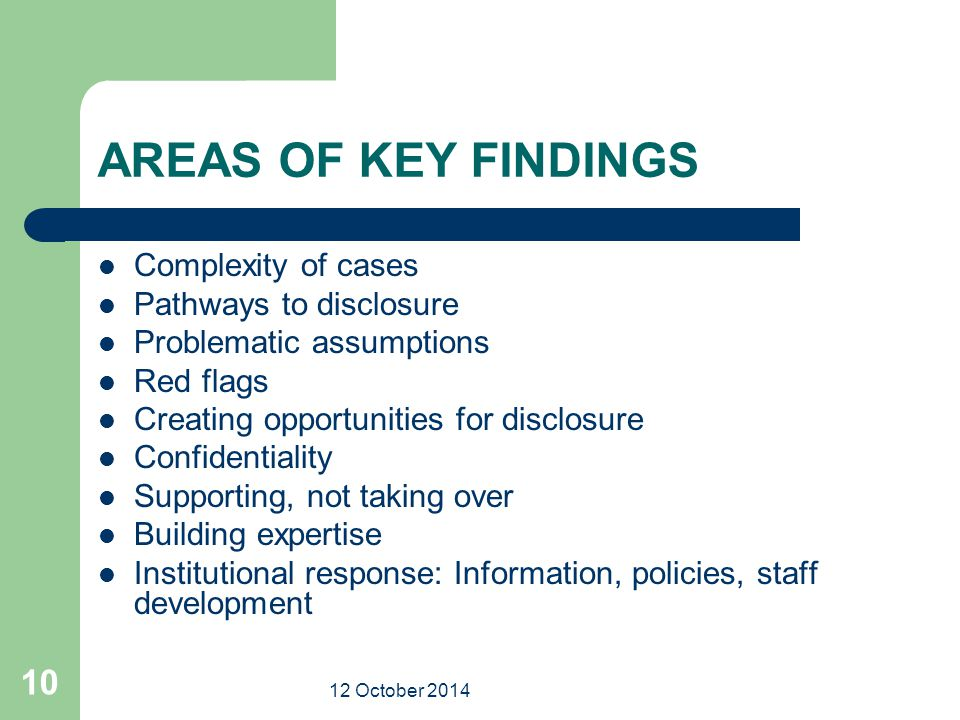 12 October 2014 10 AREAS OF KEY FINDINGS Complexity of cases Pathways to disclosure Problematic assumptions Red flags Creating opportunities for disclosure Confidentiality Supporting, not taking over Building expertise Institutional response: Information, policies, staff development
