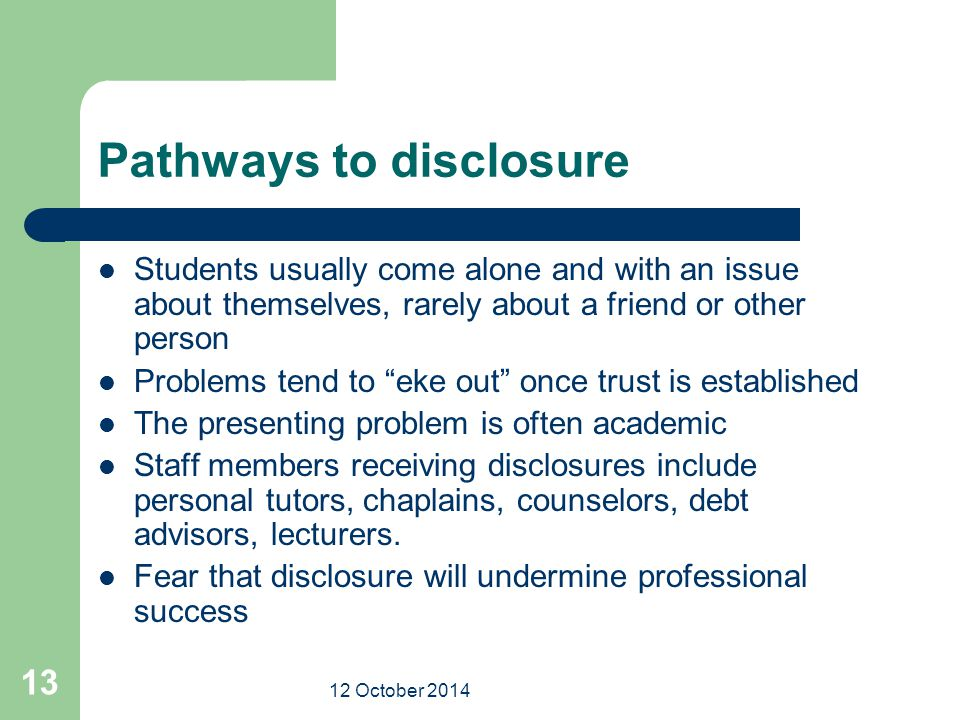 12 October 2014 13 Pathways to disclosure Students usually come alone and with an issue about themselves, rarely about a friend or other person Proble