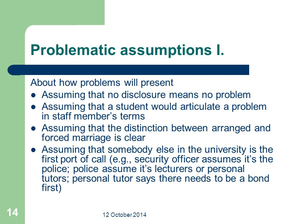 12 October 2014 14 Problematic assumptions I. About how problems will present Assuming that no disclosure means no problem Assuming that a student wou