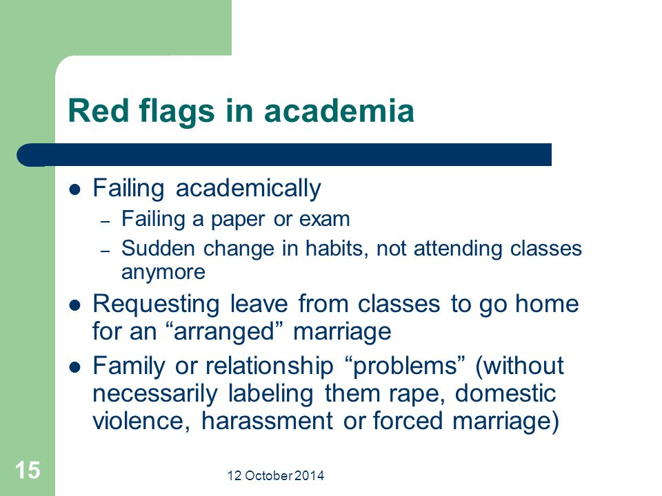 12 October 2014 15 Red flags in academia Failing academically – Failing a paper or exam – Sudden change in habits, not attending classes anymore Reque