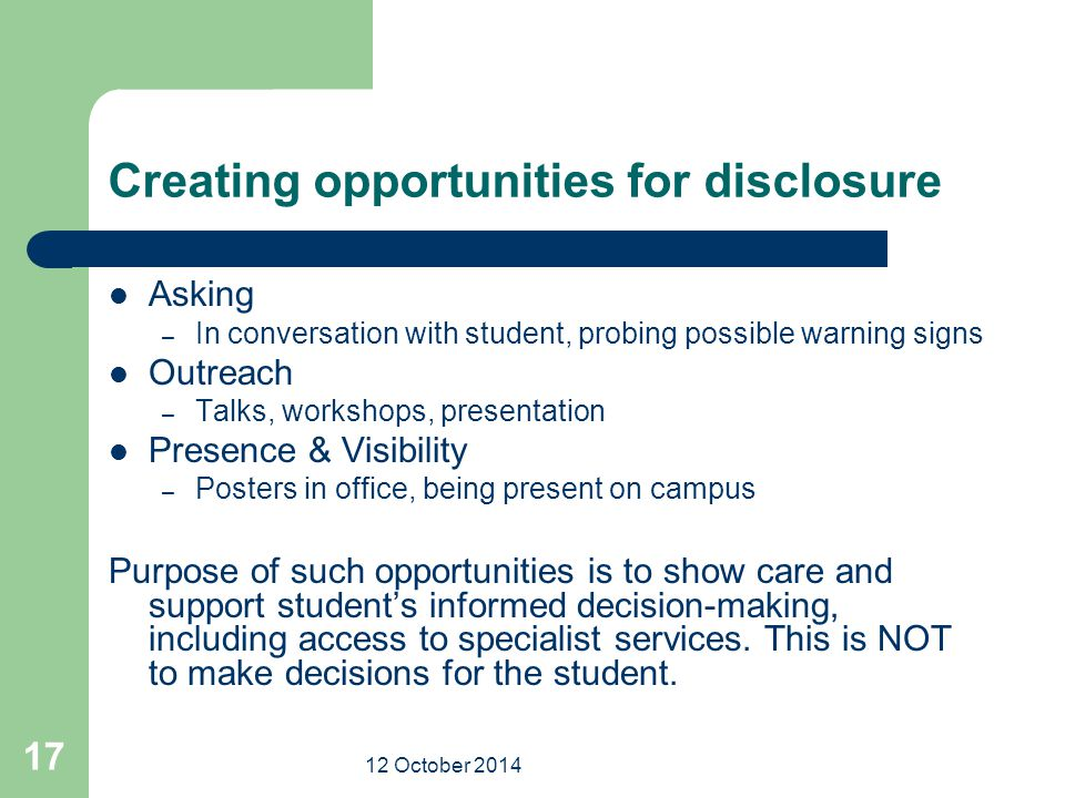 12 October 2014 17 Creating opportunities for disclosure Asking – In conversation with student, probing possible warning signs Outreach – Talks, workshops, presentation Presence & Visibility – Posters in office, being present on campus Purpose of such opportunities is to show care and support student's informed decision-making, including access to specialist services.