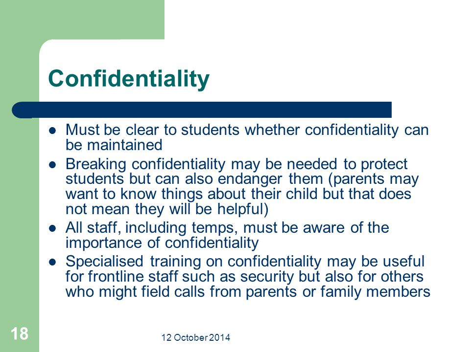 12 October 2014 18 Confidentiality Must be clear to students whether confidentiality can be maintained Breaking confidentiality may be needed to prote