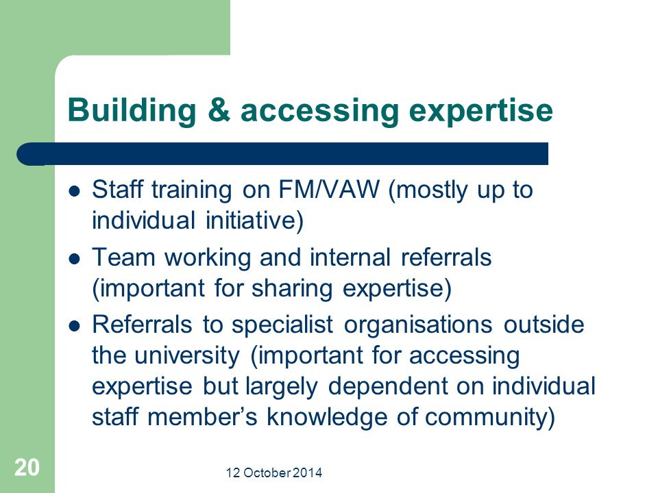 12 October 2014 20 Building & accessing expertise Staff training on FM/VAW (mostly up to individual initiative) Team working and internal referrals (important for sharing expertise) Referrals to specialist organisations outside the university (important for accessing expertise but largely dependent on individual staff member's knowledge of community)