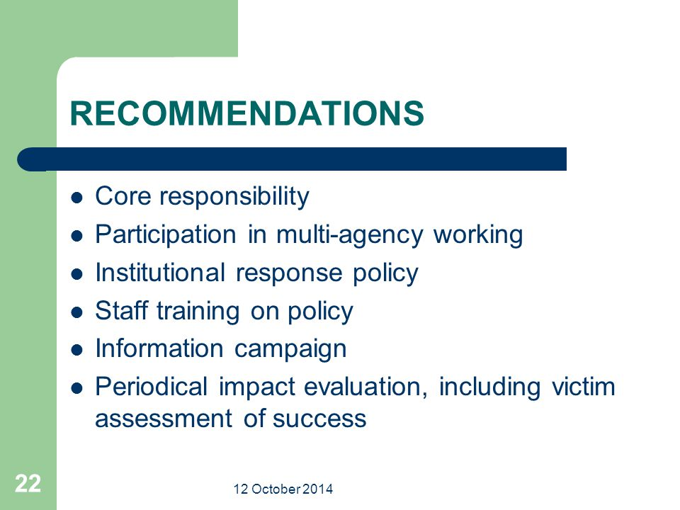 12 October 2014 22 RECOMMENDATIONS Core responsibility Participation in multi-agency working Institutional response policy Staff training on policy In