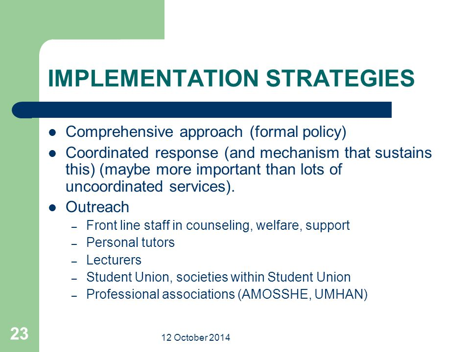 12 October 2014 23 IMPLEMENTATION STRATEGIES Comprehensive approach (formal policy) Coordinated response (and mechanism that sustains this) (maybe more important than lots of uncoordinated services).