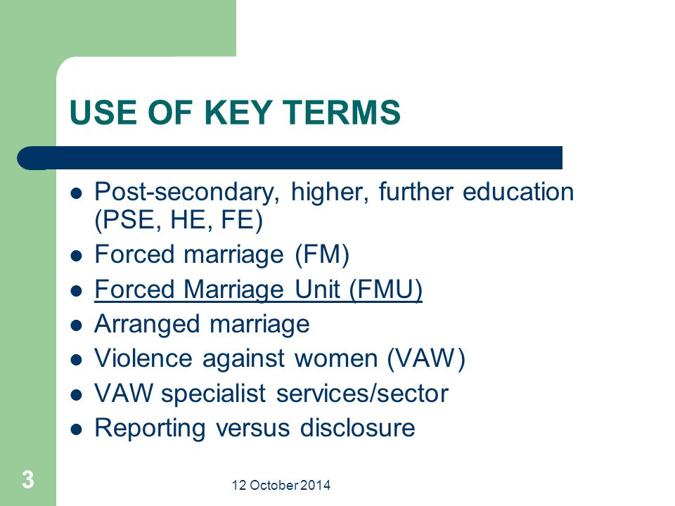 12 October 2014 3 USE OF KEY TERMS Post-secondary, higher, further education (PSE, HE, FE) Forced marriage (FM) Forced Marriage Unit (FMU) Arranged ma