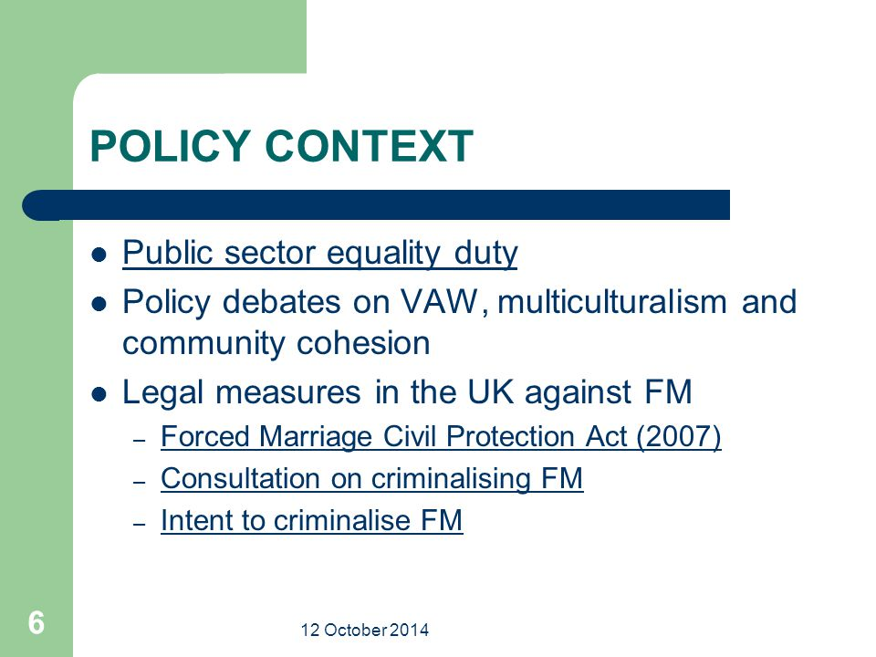 12 October 2014 6 POLICY CONTEXT Public sector equality duty Policy debates on VAW, multiculturalism and community cohesion Legal measures in the UK against FM – Forced Marriage Civil Protection Act (2007) Forced Marriage Civil Protection Act (2007) – Consultation on criminalising FM Consultation on criminalising FM – Intent to criminalise FM Intent to criminalise FM