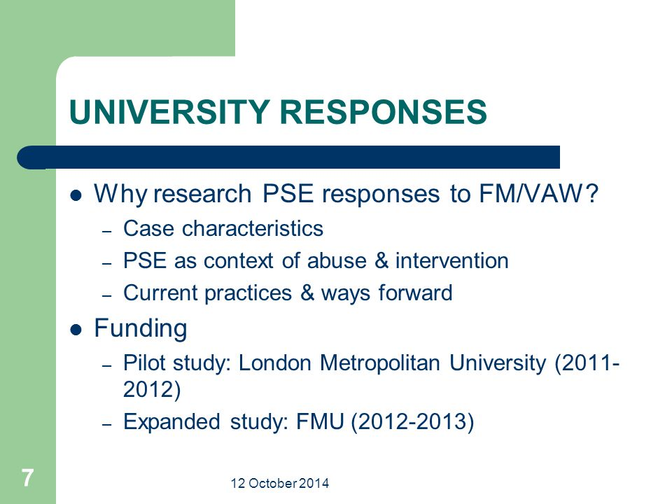 12 October 2014 7 UNIVERSITY RESPONSES Why research PSE responses to FM/VAW? – Case characteristics – PSE as context of abuse & intervention – Current
