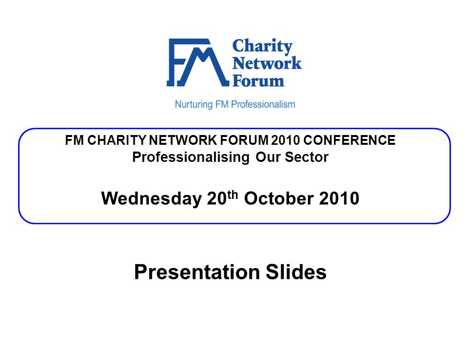 FM CHARITY NETWORK FORUM 2010 CONFERENCE Professionalising Our Sector Wednesday 20 th October 2010 Presentation Slides